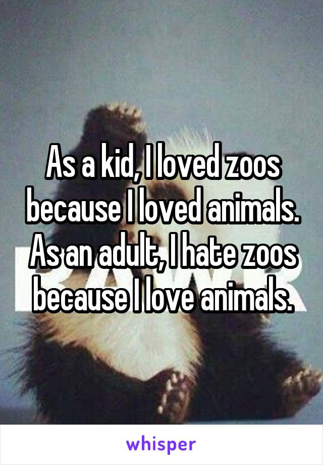 As a kid, I loved zoos because I loved animals. As an adult, I hate zoos because I love animals.