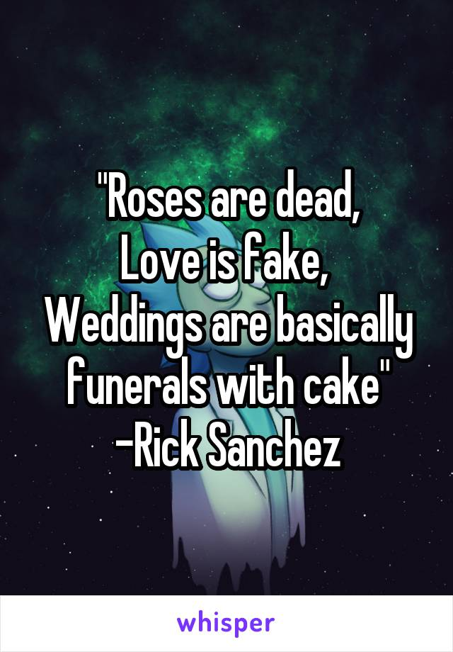 """""""Roses are dead, Love is fake,  Weddings are basically funerals with cake"""" -Rick Sanchez"""