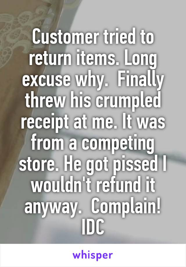 Customer tried to return items. Long excuse why.  Finally threw his crumpled receipt at me. It was from a competing store. He got pissed I wouldn't refund it anyway.  Complain! IDC