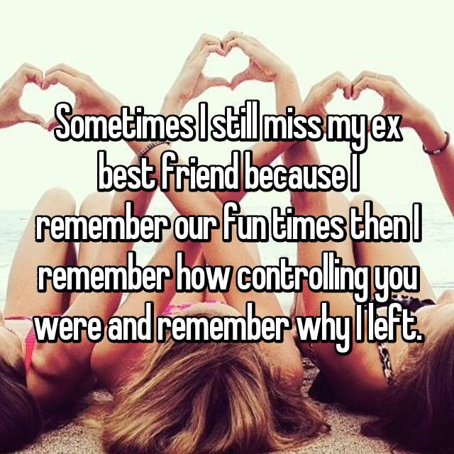 Sometimes I still miss my ex best friend because I remember our fun times then I remember how controlling you were and remember why I left.