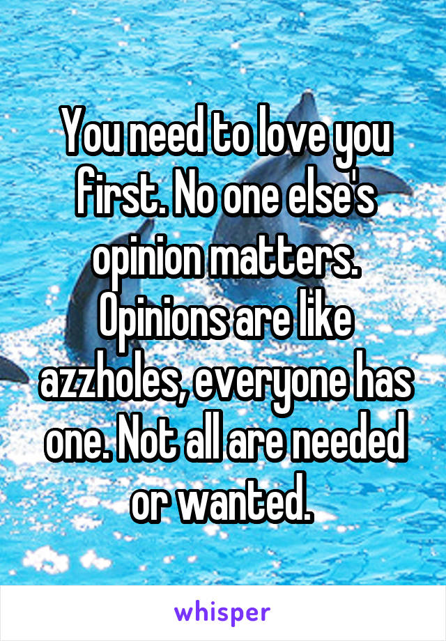 You need to love you first. No one else's opinion matters. Opinions are like azzholes, everyone has one. Not all are needed or wanted.