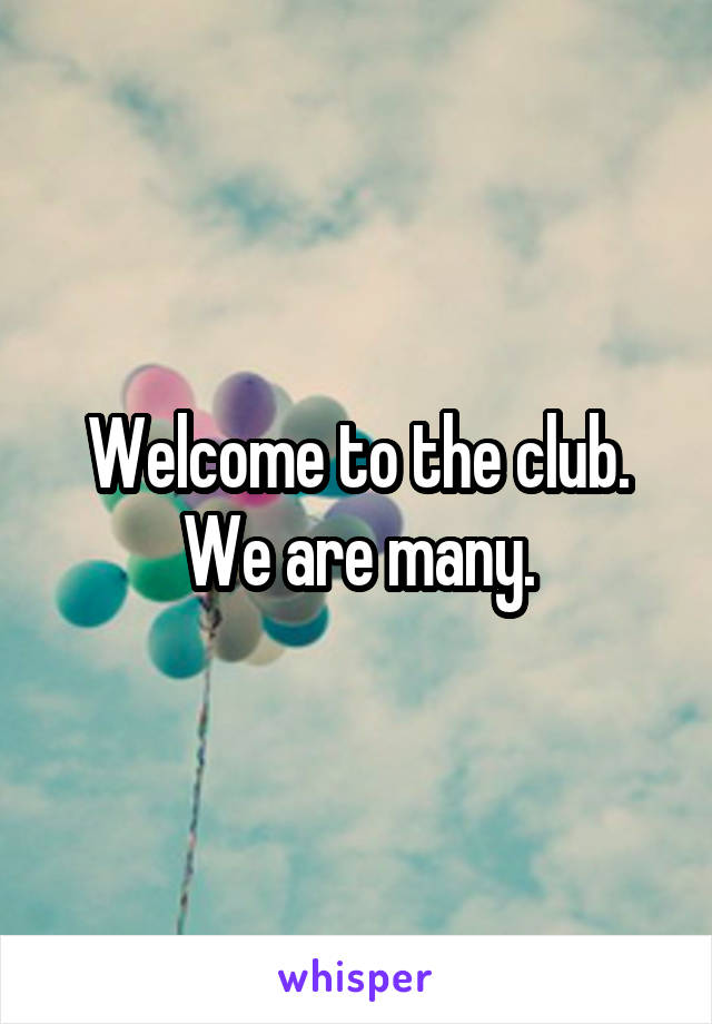 Welcome to the club. We are many.