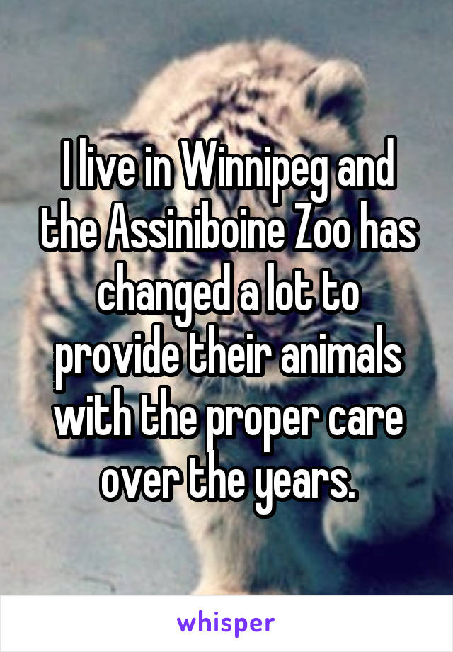 I live in Winnipeg and the Assiniboine Zoo has changed a lot to provide their animals with the proper care over the years.