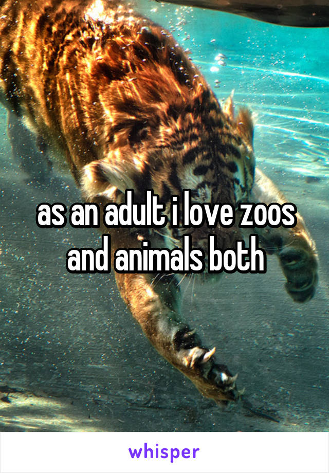 as an adult i love zoos and animals both