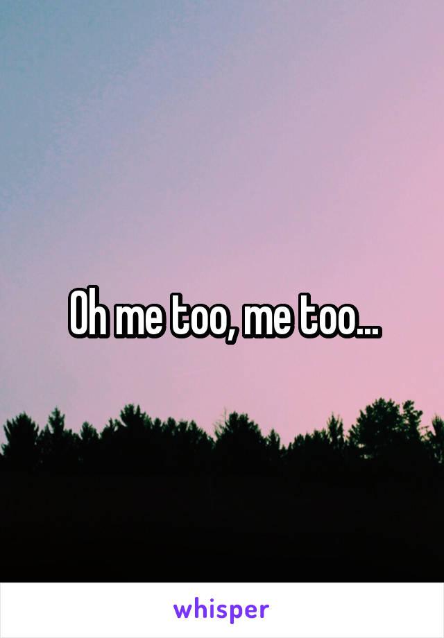 Oh me too, me too...