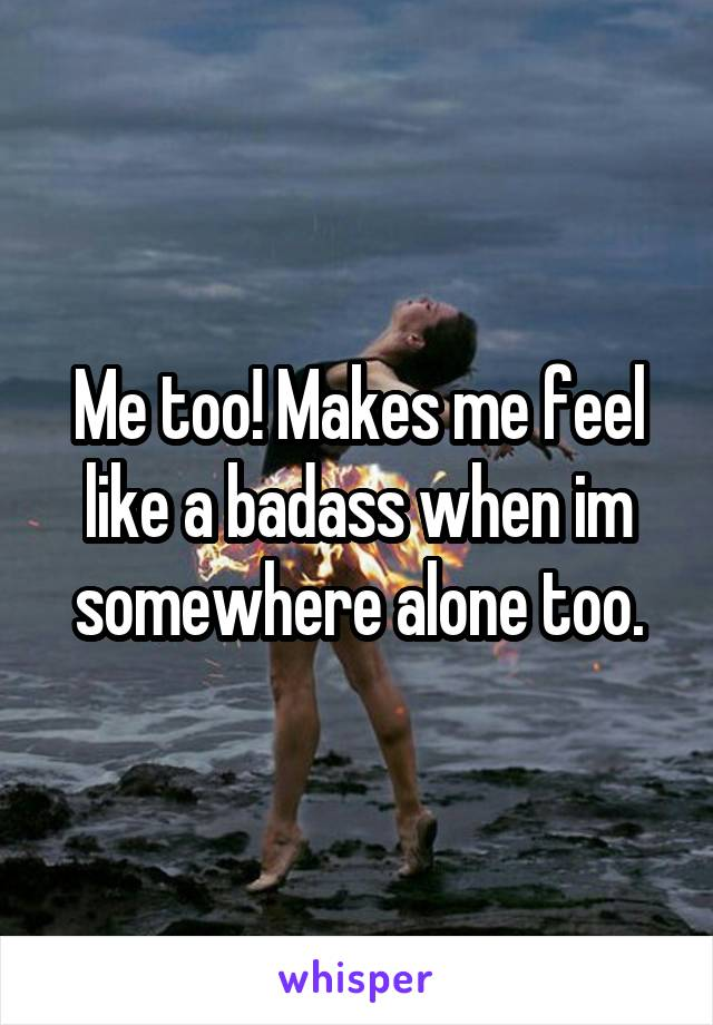 Me too! Makes me feel like a badass when im somewhere alone too.