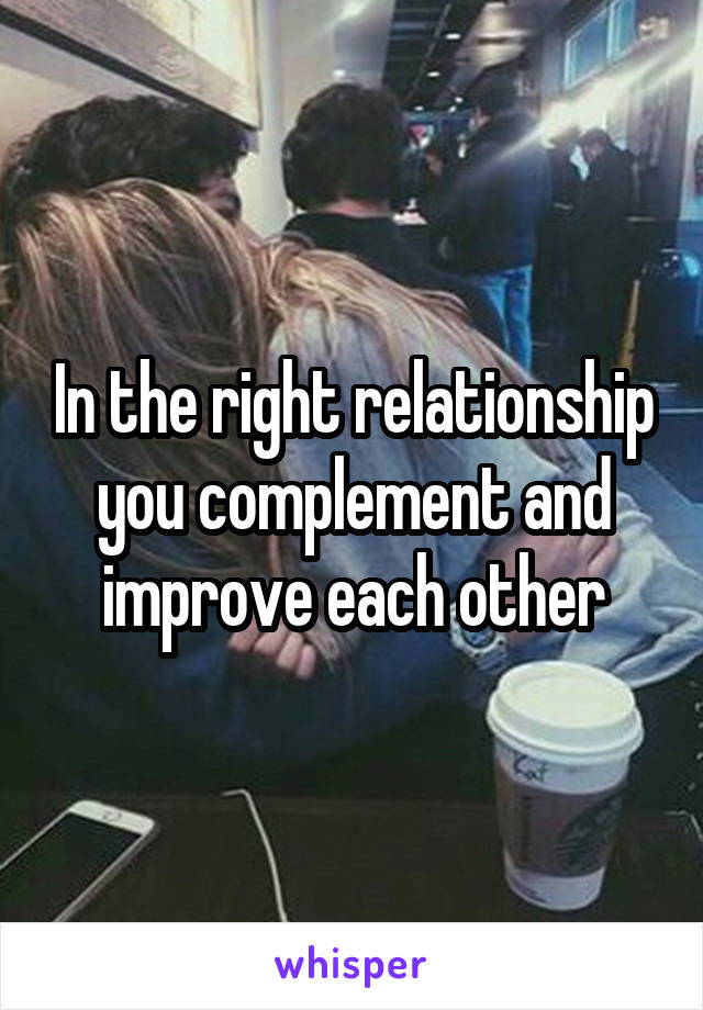 In the right relationship you complement and improve each other