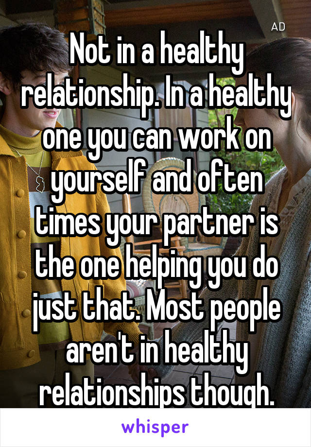 Not in a healthy relationship. In a healthy one you can work on yourself and often times your partner is the one helping you do just that. Most people aren't in healthy relationships though.