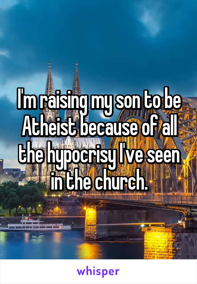 I'm raising my son to be Atheist because of all the hypocrisy I've seen in the church.