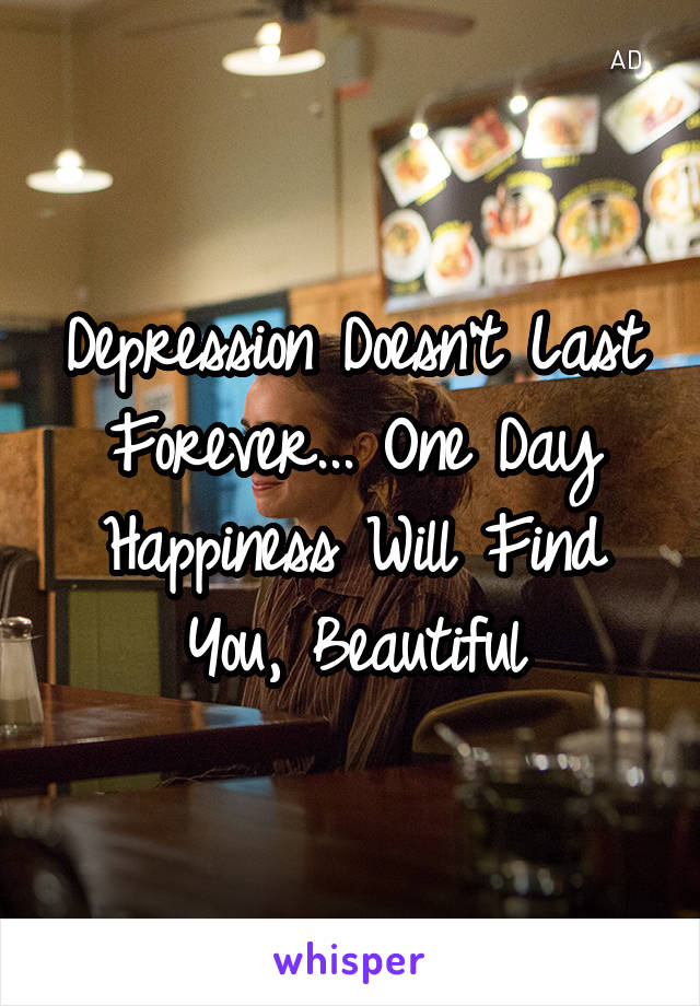 Depression Doesn't Last Forever... One Day Happiness Will Find You, Beautiful