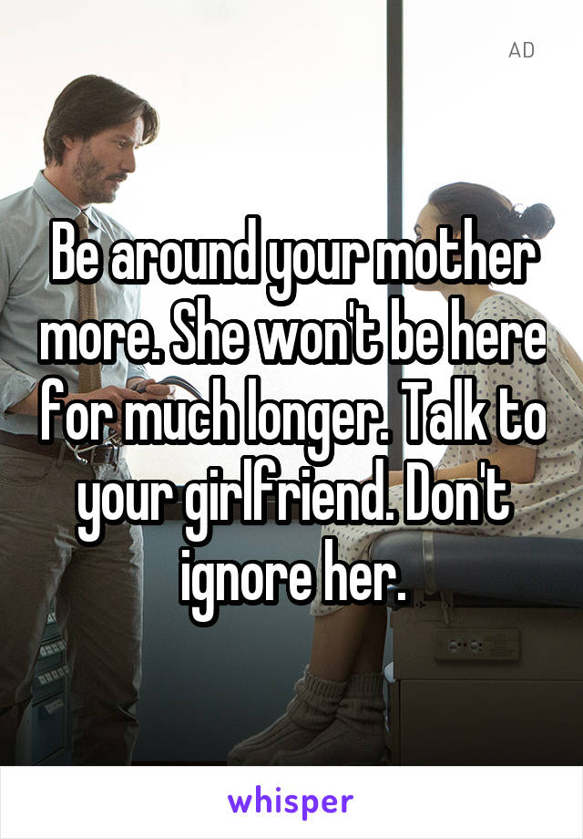 Be around your mother more. She won't be here for much longer. Talk to your girlfriend. Don't ignore her.