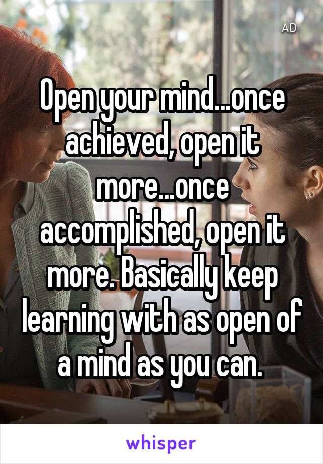 Open your mind...once achieved, open it more...once accomplished, open it more. Basically keep learning with as open of a mind as you can.