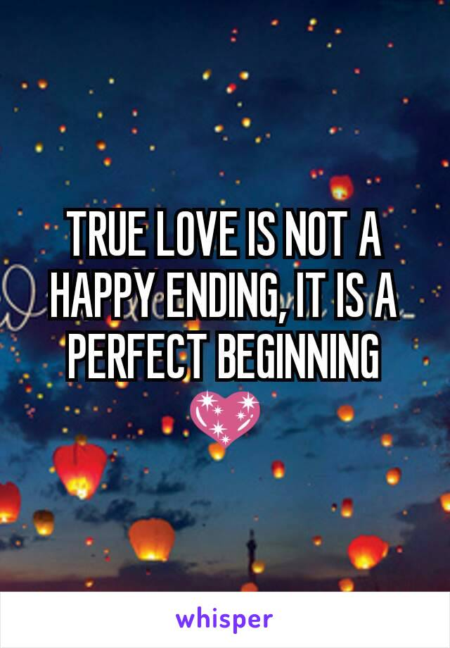 TRUE LOVE IS NOT A HAPPY ENDING, IT IS A PERFECT BEGINNING 💖