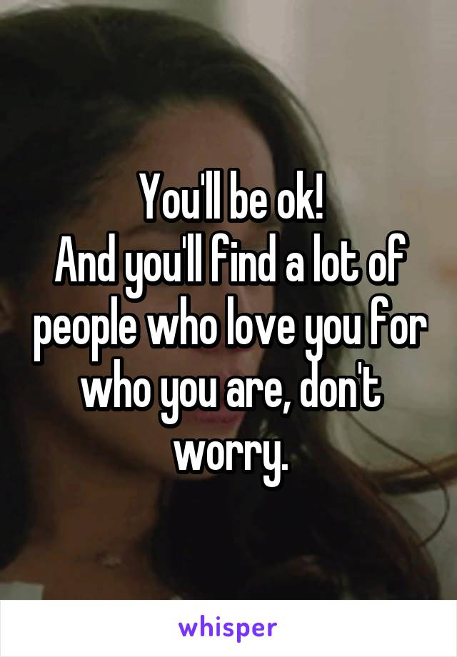 You'll be ok! And you'll find a lot of people who love you for who you are, don't worry.