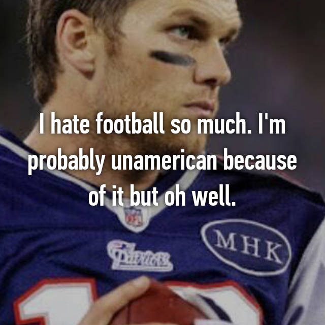 I hate football so much. I'm probably unamerican because of it but oh well.