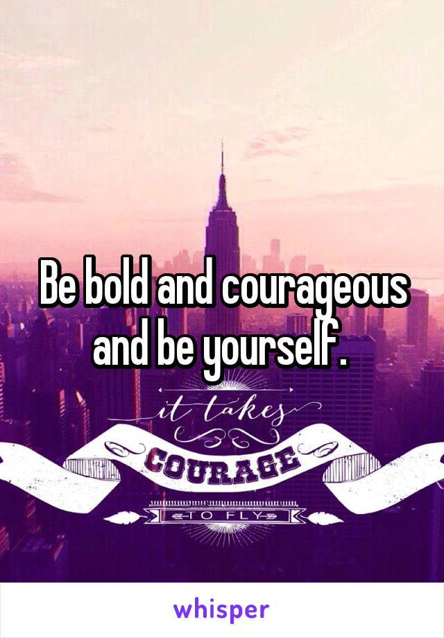 Be bold and courageous and be yourself.