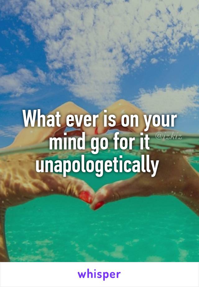 What ever is on your mind go for it unapologetically