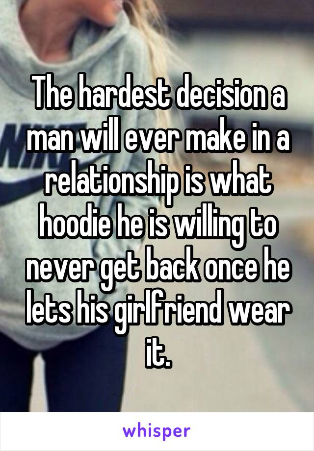 The hardest decision a man will ever make in a relationship is what hoodie he is willing to never get back once he lets his girlfriend wear it.