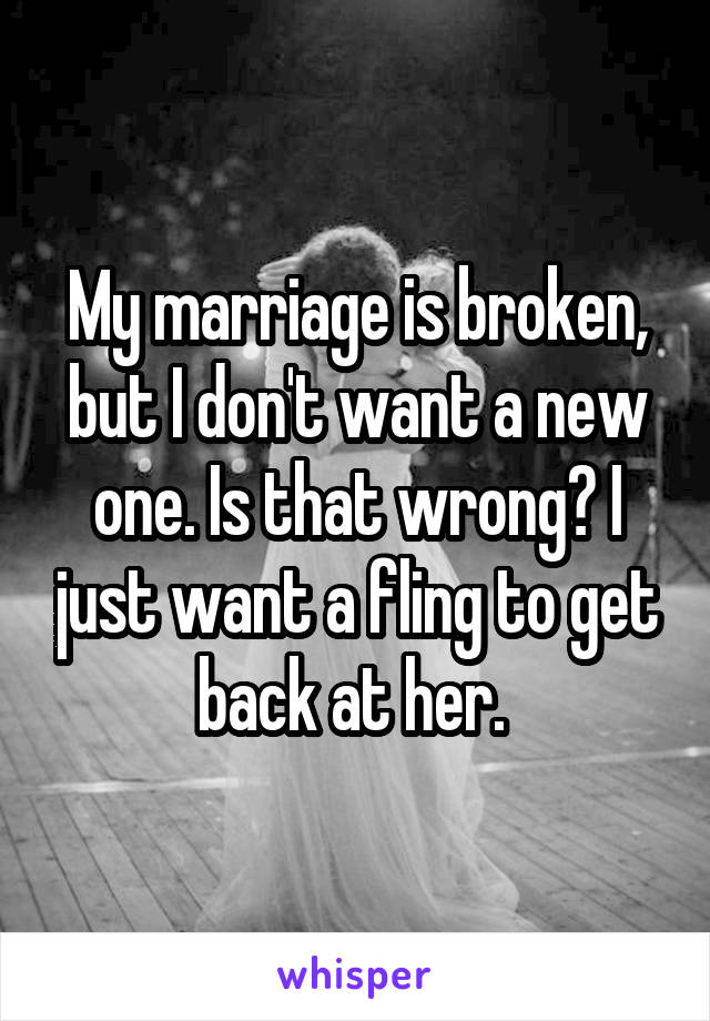 My marriage is broken, but I don't want a new one. Is that wrong? I just want a fling to get back at her.