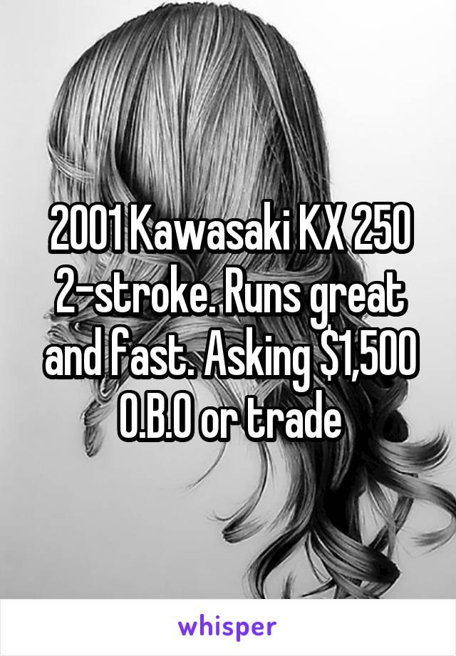2001 Kawasaki KX 250 2-stroke. Runs great and fast. Asking $1,500 O.B.O or trade