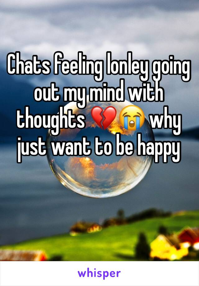Chats feeling lonley going out my mind with thoughts 💔😭 why just want to be happy