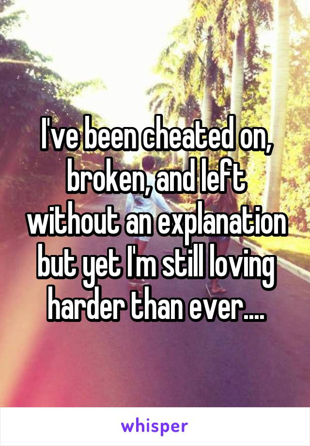 I've been cheated on, broken, and left without an explanation but yet I'm still loving harder than ever....