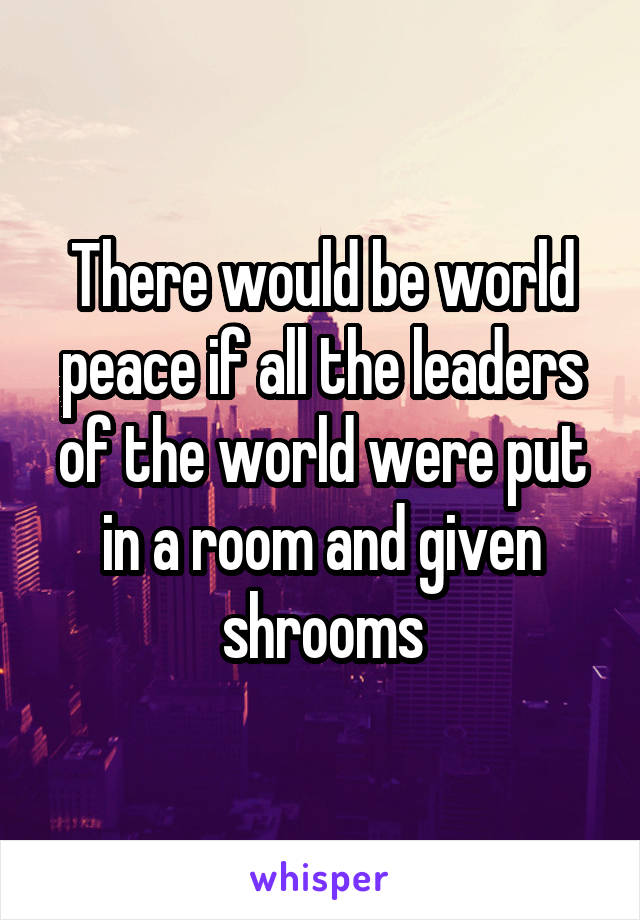 There would be world peace if all the leaders of the world were put in a room and given shrooms