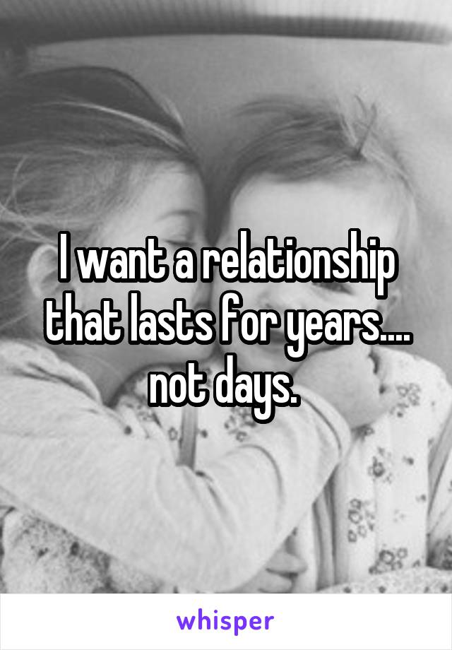 I want a relationship that lasts for years.... not days.