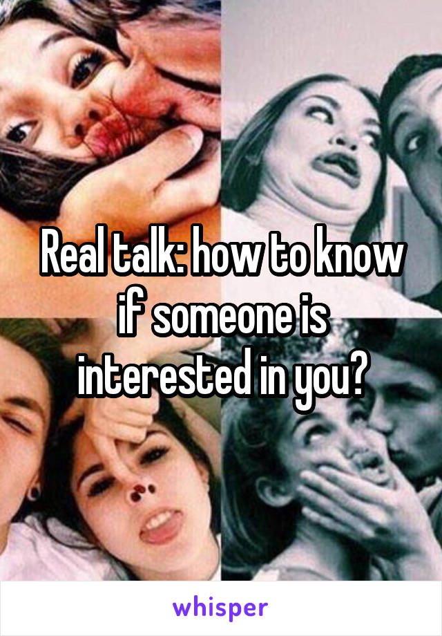 Real talk: how to know if someone is interested in you?