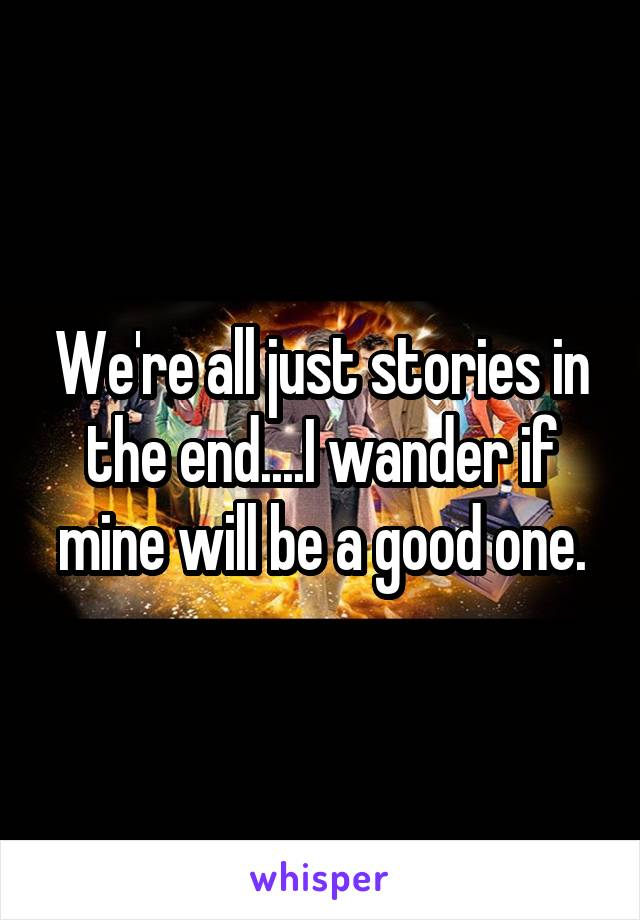 We're all just stories in the end....I wander if mine will be a good one.
