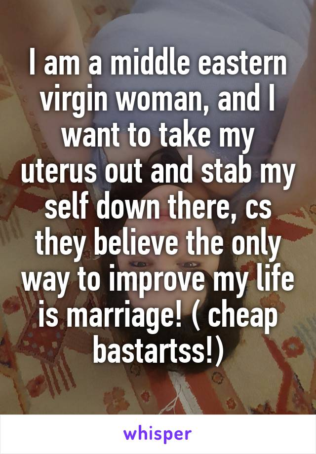 I am a middle eastern virgin woman, and I want to take my uterus out and stab my self down there, cs they believe the only way to improve my life is marriage! ( cheap bastartss!)