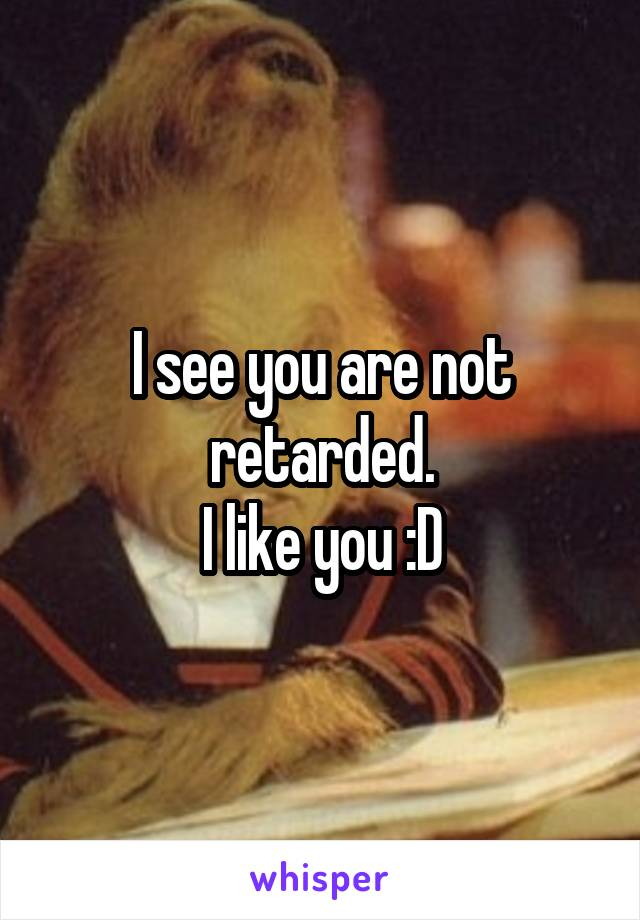I see you are not retarded. I like you :D