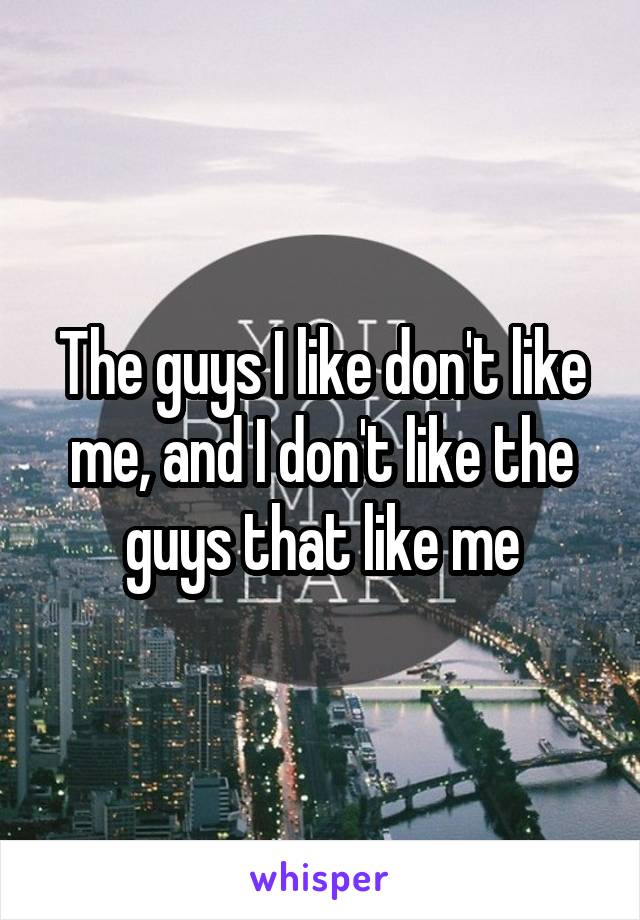 The guys I like don't like me, and I don't like the guys that like me