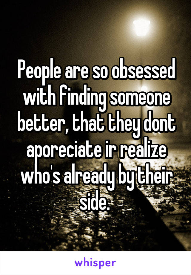 People are so obsessed with finding someone better, that they dont aporeciate ir realize who's already by their side.