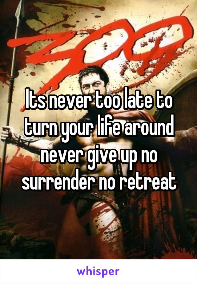 Its never too late to turn your life around never give up no surrender no retreat