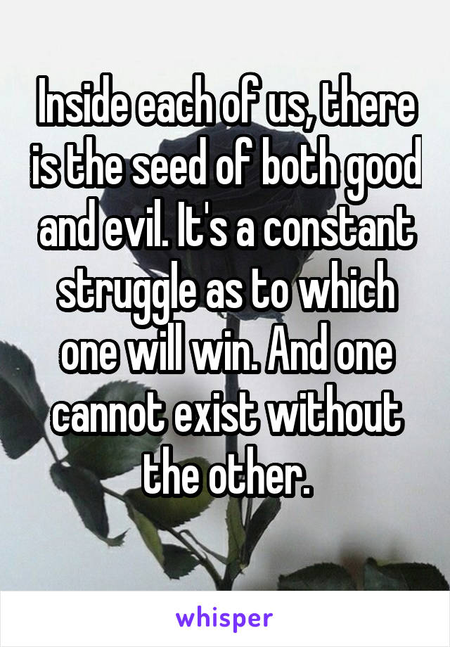 Inside each of us, there is the seed of both good and evil. It's a constant struggle as to which one will win. And one cannot exist without the other.