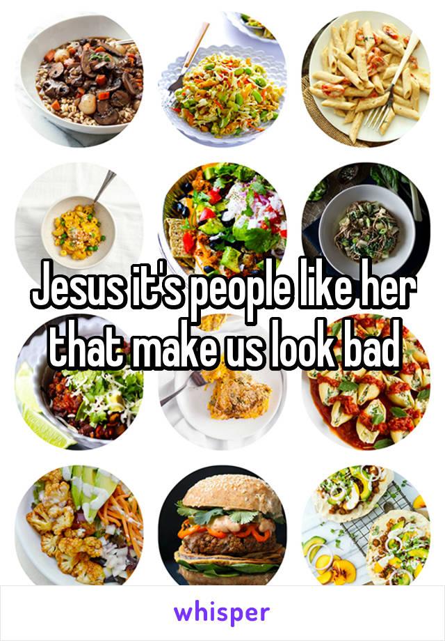 Jesus it's people like her that make us look bad
