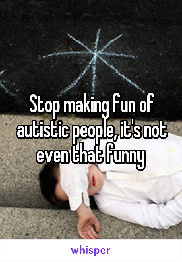 Stop making fun of autistic people, it's not even that funny