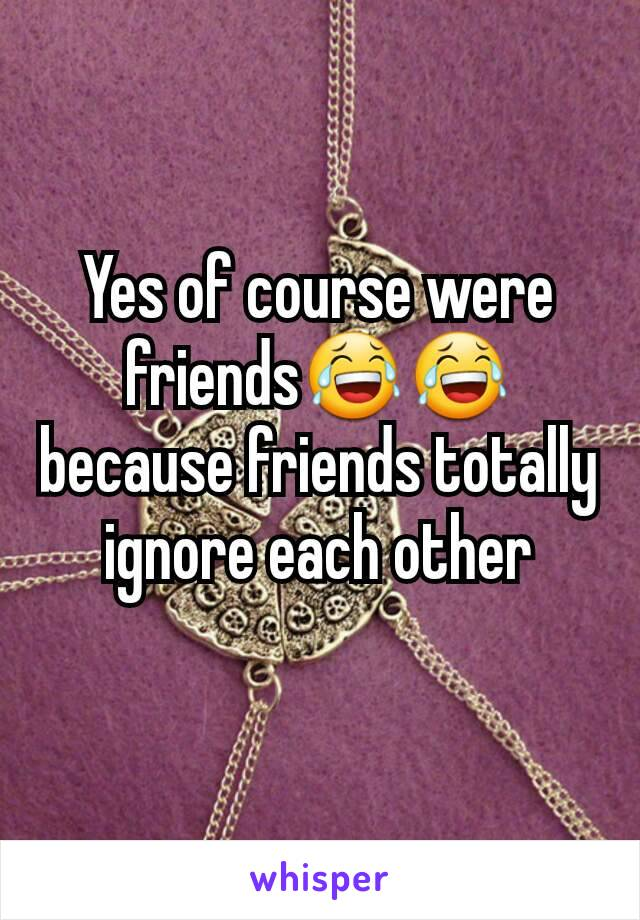 Yes of course were friends😂😂because friends totally ignore each other