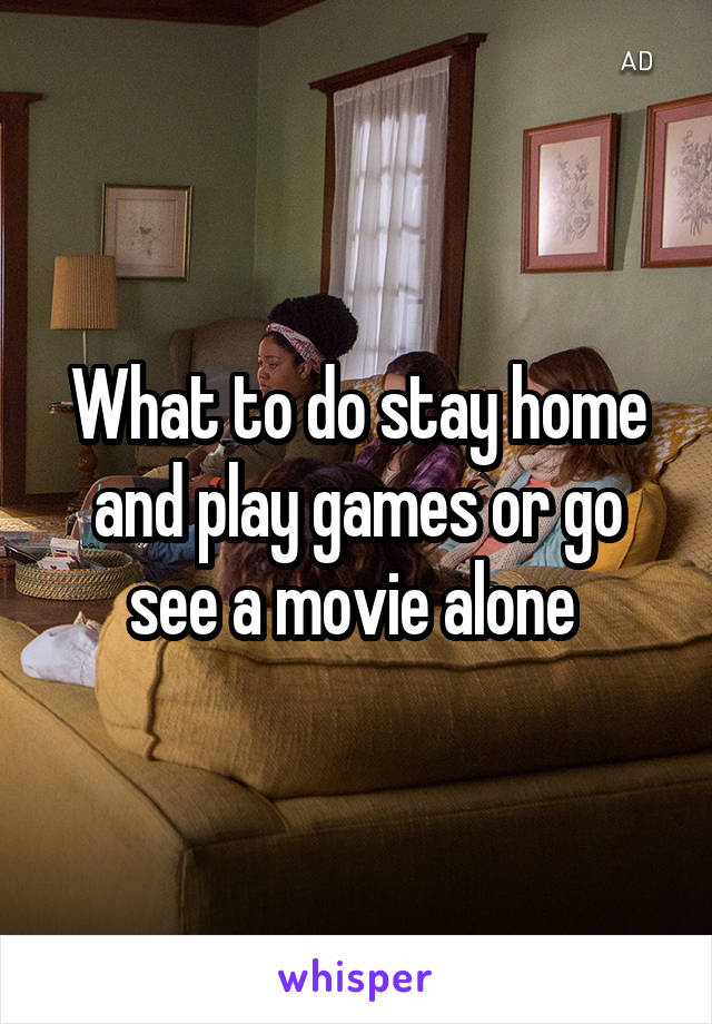 What to do stay home and play games or go see a movie alone