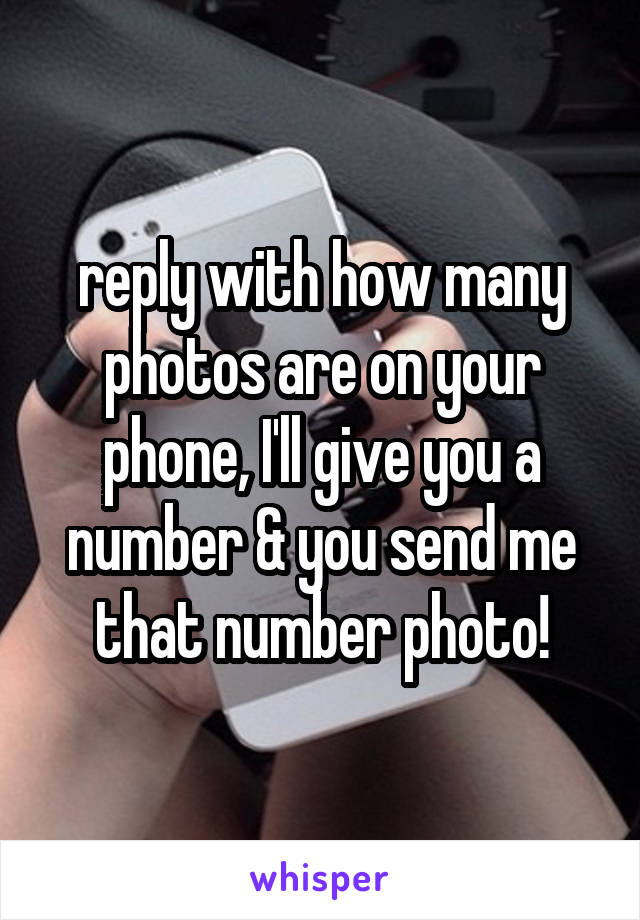 reply with how many photos are on your phone, I'll give you a number & you send me that number photo!