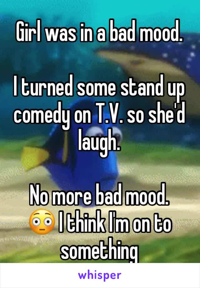 Girl was in a bad mood.   I turned some stand up comedy on T.V. so she'd laugh.  No more bad mood. 😳 I think I'm on to something