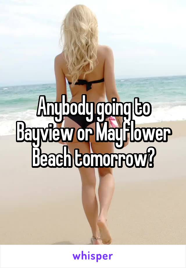 Anybody going to Bayview or Mayflower Beach tomorrow?