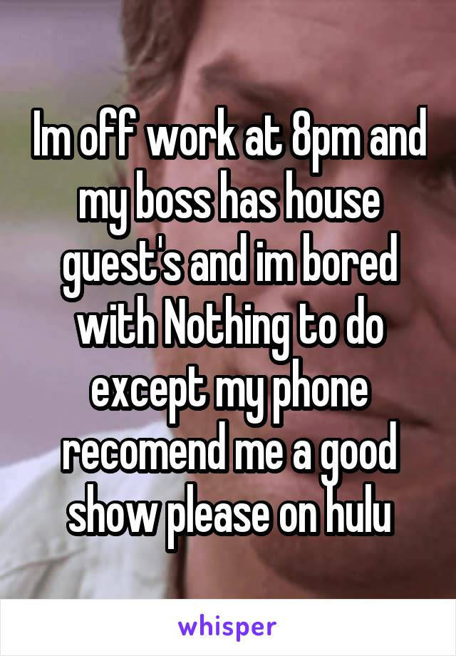Im off work at 8pm and my boss has house guest's and im bored with Nothing to do except my phone recomend me a good show please on hulu