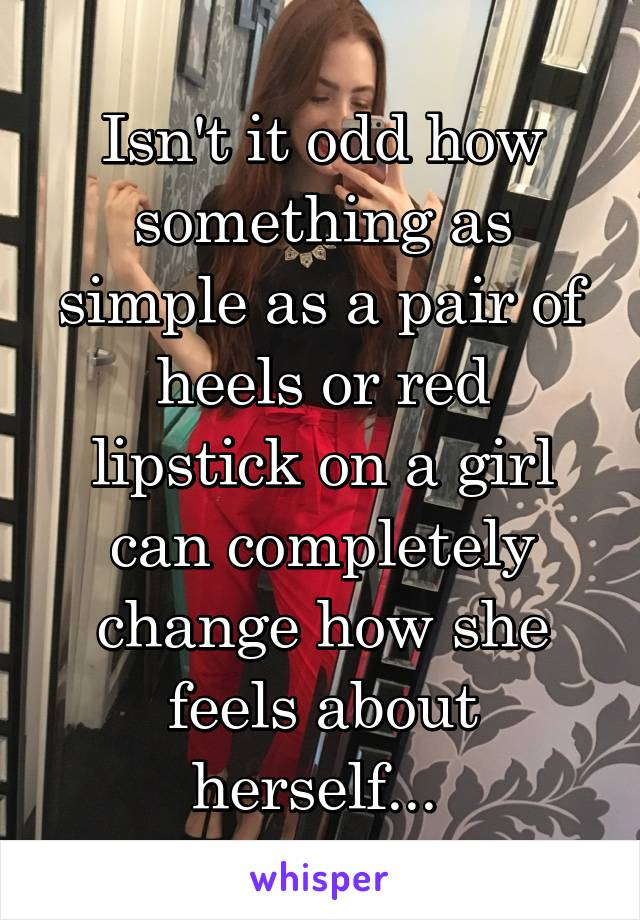Isn't it odd how something as simple as a pair of heels or red lipstick on a girl can completely change how she feels about herself...