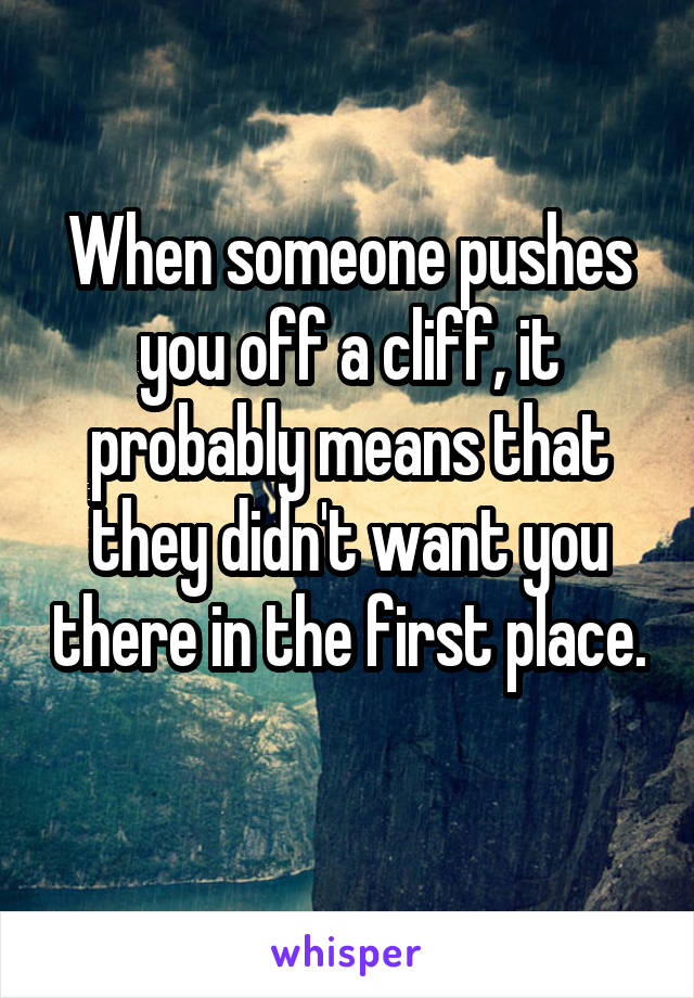 When someone pushes you off a cliff, it probably means that they didn't want you there in the first place.