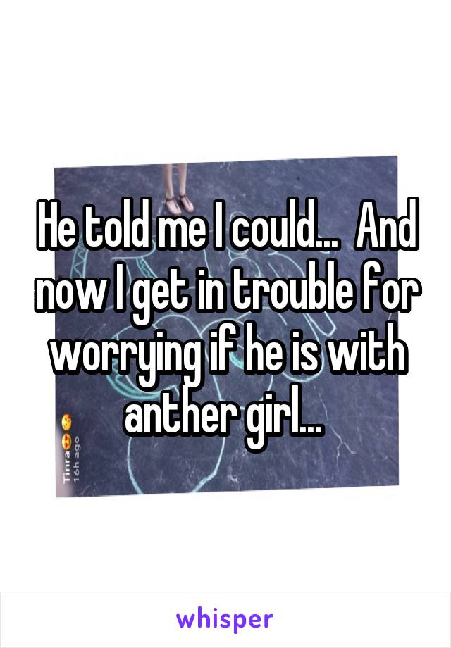 He told me I could...  And now I get in trouble for worrying if he is with anther girl...