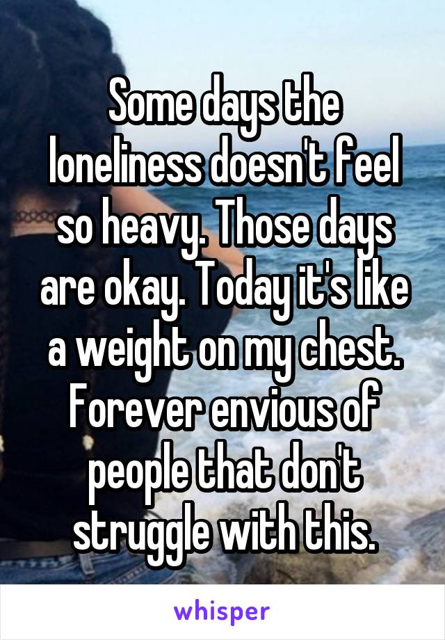 Some days the loneliness doesn't feel so heavy. Those days are okay. Today it's like a weight on my chest. Forever envious of people that don't struggle with this.
