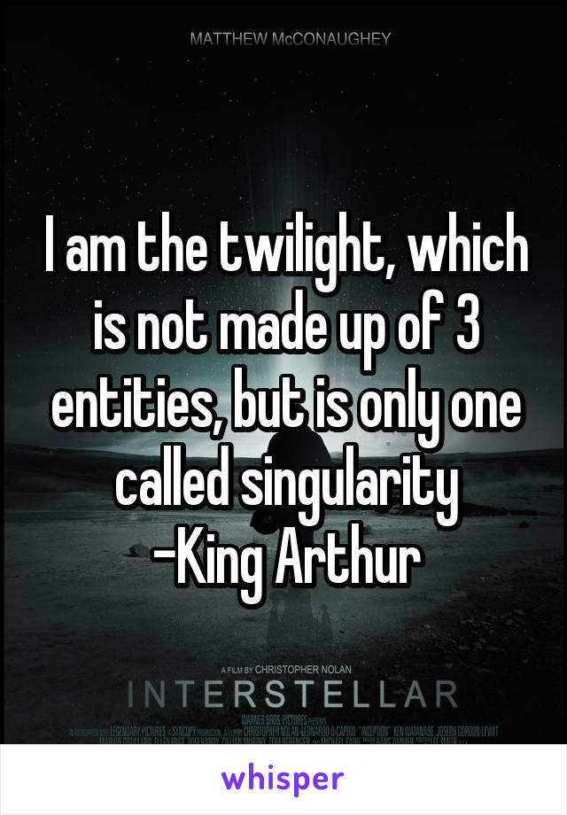 I am the twilight, which is not made up of 3 entities, but is only one called singularity -King Arthur