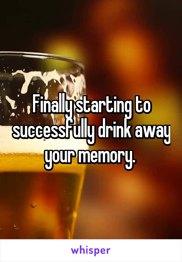 Finally starting to successfully drink away your memory.
